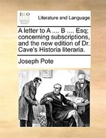 A Letter To A .... B .... Esq; Concerning Subscriptions, And The New Edition Of Dr. Cave's Historia Literaria. - Joseph Pote