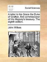 A Letter To His Grace The Duke Of Grafton, First Commissioner Of His Majesty's Treasury. The Eighth Edition. - John Wilkes
