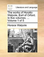 The Works Of Horatio Walpole, Earl Of Orford. In Five Volumes. ...  Volume 1 Of 5 - Horace Walpole