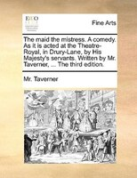 The Maid The Mistress. A Comedy. As It Is Acted At The Theatre-royal, In Drury-lane, By His Majesty's Servants. Written - Mr. Taverner