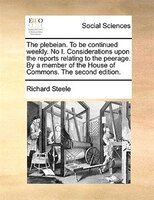 The Plebeian. To Be Continued Weekly. No I. Considerations Upon The Reports Relating To The Peerage. By A Member Of The House Of C - Richard Steele