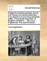 England's Enemies Exposed, And Its True Friends And Patriots Defended: ... In An Answer To A Scurrilous Pamphlet, Called, - True Englishman