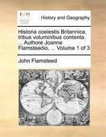 Historia coelestis Britannica, tribus voluminibus contenta. ... Authore Joanne Flamsteedio, ...  Volume 1 of 3 - John Flamsteed