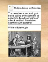 The Question About Eating Of Blood Stated And Examin'd; In Answer To Two Dissertations In A Book Entitled, Revelation - William Burscough
