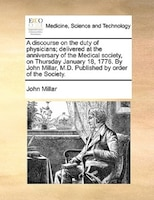A Discourse On The Duty Of Physicians; Delivered At The Anniversary Of The Medical Society, On Thursday January 18, 1776. By John - John Millar