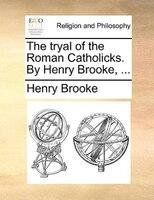 The Tryal Of The Roman Catholicks. By Henry Brooke, ... - Henry Brooke
