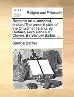 Remarks On A Pamphlet, Entitled The Present State Of The Church Of Ireland. By Richard, Lord Bishop Of Cloyne. By Samuel Barber, . - Samuel Barber