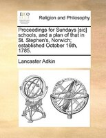 Proceedings For Sundays [sic] Schools, And A Plan Of That In St. Stephen's, Norwich; Established October 16th, 1785. - Lancaster Adkin