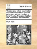 Thespis: Or, A Critical Examination Into The Merits Of All The Principal Performers Belonging To Drury-lane - Hugh Kelly