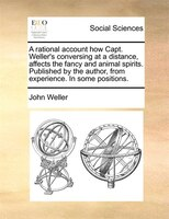 A Rational Account How Capt. Weller's Conversing At A Distance, Affects The Fancy And Animal Spirits. Published By The - John Weller