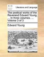 The Poetical Works Of The Reverend Edward Young, ... In Three Volumes. ...  Volume 3 Of 3 - Edward Young
