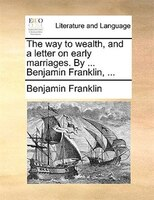 The Way To Wealth, And A Letter On Early Marriages. By ... Benjamin Franklin, ... - Benjamin Franklin