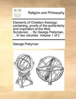 Elements Of Christian Theology: Containing, Proofs Of The Authenticity And Inspiration Of The Holy Scriptures; ... By George Prety - George Pretyman