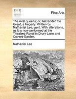 The Rival Queens; Or, Alexander The Great, A Tragedy. Written By Nathaniel Lee, Gent. With Alterations, As It Is Now Performed At - Nathaniel Lee