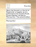 Henry The Second; Or, The Fall Of Rosamond: A Tragedy; As It Is Performed At The Theatre-royal, Covent-garden. Written By Thomas H - Thomas Hull
