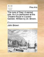 The Cure Of Saul. A Sacred Ode. As It Is Performed At The Theatre-royal In Covent-garden. Written By Dr. Brown. ... - John Brown