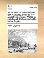 All For Love: Or, The World Well Lost. A Tragedy, Acted By Her Majesties Servants. Written In Imitation Of Shakes - John Dryden