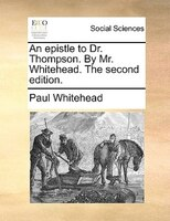 An Epistle To Dr. Thompson. By Mr. Whitehead. The Second Edition. - Paul Whitehead