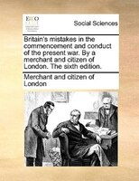 Britain's Mistakes In The Commencement And Conduct Of The Present War. By A Merchant And Citizen Of London. The Sixth - Merchant And Citizen Of London