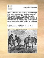 A Supplement To Britain's Mistakes In The Commencement And Conduct Of The Present War. Wherein The Late Glorious Success - Merchant And Citizen Of London