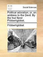 Political Adoration; Or, An Address To The Devil. By The Foul Fiend Flibbertigibbet. - Flibbertigibbet