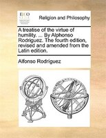A Treatise Of The Virtue Of Humility. ... By Alphonso Rodriguez. The Fourth Edition, Revised And Amended From The Latin Edition. - Alfonso Rodríguez