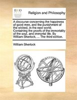 A Discourse Concerning The Happiness Of Good Men, And The Punishment Of The Wicked, In The Next World. Containing The Proofs Of Th - William Sherlock