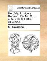 Héroïde; Armide A Renaud. Par Mr. C.... Auteur De La Lettre D'héloïse. - M. Colardeau