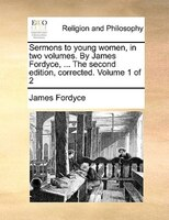Sermons To Young Women, In Two Volumes. By James Fordyce, ... The Second Edition, Corrected. Volume 1 Of 2 - James Fordyce