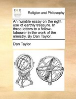 An Humble Essay On The Right Use Of Earthly Treasure. In Three Letters To A Fellow-labourer In The Work Of The Ministry. By Dan Ta - Dan Taylor