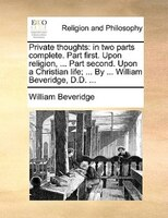 Private Thoughts: In Two Parts Complete. Part First. Upon Religion, ... Part Second. Upon A Christian Life; ... By .. - William Beveridge
