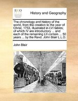The Chronology And History Of The World, From The Creation To The Year Of Christ, 1753, Illustrated In Lvi Tables; Of Which Iv Are - John Blair