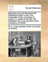 Remarks Upon The Reverend Mr. Whitefield's Letter To The Vice-chancellor Of The University Of Oxford; In A Letter To The - W. C. (late Member Of The University Of