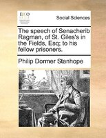 The Speech Of Senacherib Ragman, Of St. Giles's In The Fields, Esq; To His Fellow Prisoners. - Philip Dormer Stanhope