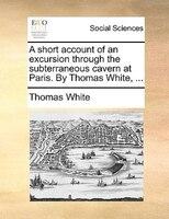 A Short Account Of An Excursion Through The Subterraneous Cavern At Paris. By Thomas White, ... - Thomas White