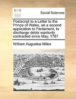 Postscript To A Letter To The Prince Of Wales, On A Second Application To Parliament, To Discharge Debts Wantonly Contracted Since - William Augustus Miles
