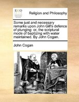 Some Just And Necessary Remarks Upon John Gill's Defence Of Plunging: Or, The Scriptural Mode Of Baptizing With Water - John Cogan
