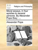 Moral Essays, In Four Epistles To Several Persons. By Alexander Pope Esq.; ... - Alexander Pope