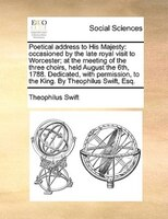Poetical Address To His Majesty: Occasioned By The Late Royal Visit To Worcester; At The Meeting Of The Three Choirs, Held August - Theophilus Swift