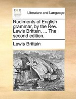 Rudiments Of English Grammar, By The Rev. Lewis Brittain, ... The Second Edition. - Lewis Brittain