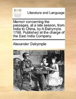 Memoir Concerning The Passages, At A Late Season, From India To China, By A Dalrymple. 1788. Published At The Charge Of The East I - Alexander Dalrymple