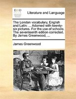 The London Vocabulary, English And Latin: ... Adorned With Twenty-six Pictures. For The Use Of Schools. The Seventeenth Edition Co - James Greenwood
