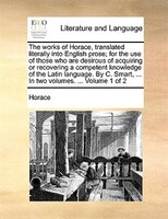 The Works Of Horace, Translated Literally Into English Prose; For The Use Of Those Who Are Desirous Of Acquiring Or Recovering A C - Horace