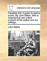 Paradise Lost. A Poem In Twelve Books. By John Milton. With A Biographical And Critical Account Of The Author And His Writings. - John Milton