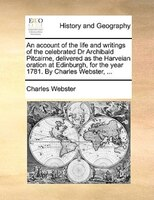 An Account Of The Life And Writings Of The Celebrated Dr Archibald Pitcairne, Delivered As The Harveian Oration At Edinburgh, For - Charles Webster