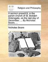 A Sermon Preach'd, In The Parish-church Of St. Botolph Aldersgate, On The Last Day Of December. ... By Nicholas Beare, - Nicholas Beare