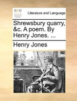 Shrewsbury Quarry, &c. A Poem. By Henry Jones. ... - Henry Jones