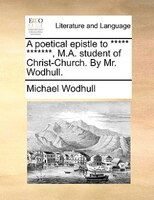 A Poetical Epistle To ***** *******, M.a. Student Of Christ-church. By Mr. Wodhull. - Michael Wodhull