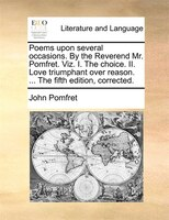 Poems Upon Several Occasions. By The Reverend Mr. Pomfret. Viz. I. The Choice. Ii. Love Triumphant Over Reason. ... The Fifth Edit - John Pomfret