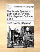 The Female Spectator. ... Sixth Edition. By Mrs. Eliza Haywood.  Volume 3 Of 4 - Eliza Fowler Haywood